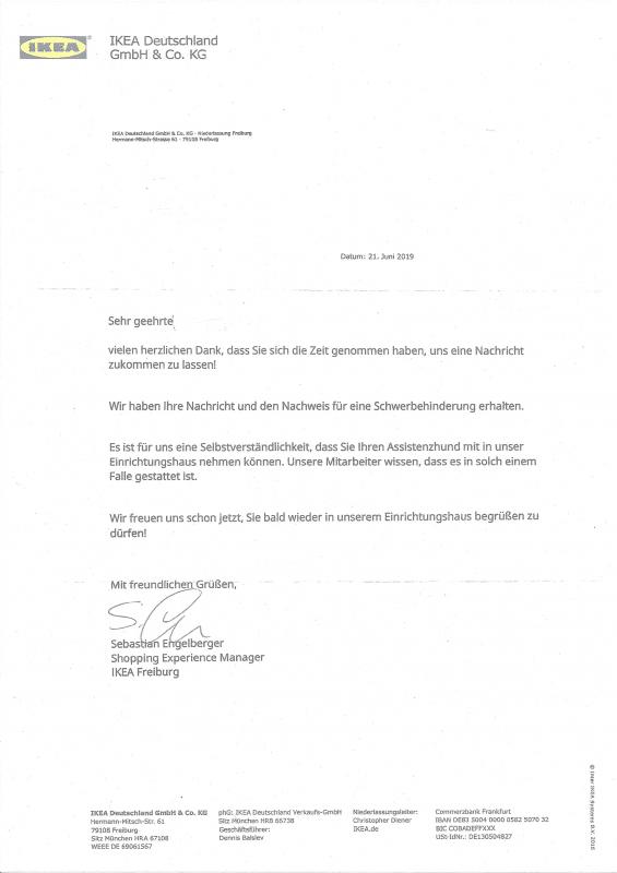 Brief von IKEA Deutschland mit dem Text: (...) Es ist für uns eine Selbstverständlichkeit, dass Sie Ihren Assistenzhund mit in unser Einrichtungshaus nehmen können. Unsere Mitarbeiter wissen, dass es in solch einem Falle gestattet ist. Wir freuen uns schon jetzt, Sie bald wieder in unserem Einrichtungshaus begrüßen zu dürfen! Sebastian Engelberger Shopping Experience Manager IKEA Freiburg