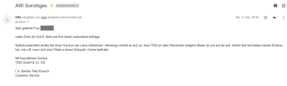 Bildschirmfoto einer eMail: Sehr geehrte Frau ****, vielen Dank für Ihre E-Mail und Ihre damit verbundene Anfrage.Selbstverständlich dürfen Sie Ihren Hund an der Leine mitnehmen. Allerdings verhält es sich so, dass TEDi an allen Standorten lediglich Mieter ist und auf ein evtl. Verbot des Vermieters keinen Einfluss hat, wie z.B. wenn sich eine Filiale in einem Einkaufs-Center befindet. Mit freundlichen Grüßen TEDi GmbH & Co. KG i. A. Sandra Tietz-Pausch Customer Service