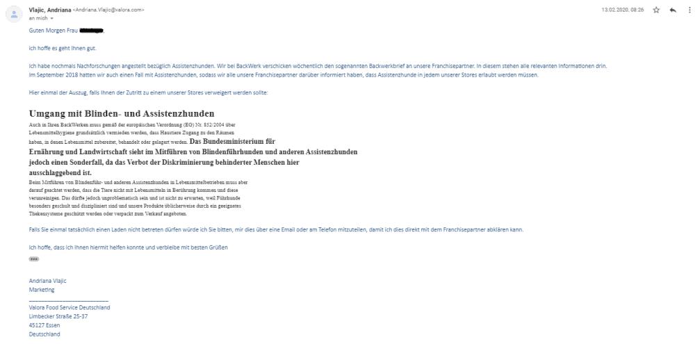 Bildschirmfoto einer eMail mit dem Zitat:Ich habe nochmals Nachforschungen angestellt bezüglich Assistenzhunden. Wir bei BackWerk: verschicken wöchentlich den sogenannten Backwerkbrief an unsere Franchisepartner. ln diesem stehen alle relevanten Informationen drin. Im September 2018 hatten wir auch einen Fall mit Assistenzhunden, sodass wir alle unsere Franchisepartner darüber informiert haben, dass Assistenzhunde in jedem unserer Stores erlaubt werden müssen. Hier einmal der Auszug, falls Ihnen der Zutritt zu einem unserer Stores verweigert werden sollte:Umgang mit Blinden- und AssistenzhundenAuch in Ihrem Backwerken muss gemäß der europäischen Verordnung (EG) Nr. 852/2004 über Lebensmittelhygiene grundsätzlich vermieden werden, dass Haustiere Zugang zu den Räumen haben, in denen Lebensmittel zubereitet, behandelt oder gelagert werden.Das Bundesministerium für Ernährung und Landwirtschaft sieht im Mitführen von Blindenführhunden und anderen Assistenzhunden jedoch einen Sonderfall, da das Verbot der Diskriminierung behinderter Menschen hier ausschlaggebend ist.Beim Mitführen von Blindenführ- und anderen Assistenzhunden in Lebensmittelbetrieben muss aber darauf geachtet werden, dass die Tiere nicht mit Lebensmitteln in Berührung kommen und diese verunreinigen. Das dürfte jedoch unproblematisch sein und ist nicht zu erwarten, weil Führhunde besonders geschult und diszipliniert sind und unsere Produkte üblicherweise durch geeignete Thekensysteme geschützt werden oder verpackt zum Verkauf angeboten.Falls Sie einmal tatsächlich einen Laden nicht betreten dürfen würde ich Sie bitten, mir dies über eine Email oder am Telefon mitzuteilen, damit ich dies direkt mit dem Franchisepartner abklären kann. Ich hoffe, dass ich Ihnen hiermit helfen konnte und verbleibe mit besten Grüßen Andriana Vlajic Marketing Valora Food Service Deutschland Limbecker Straße 25-37 45127 Essen Deutschland