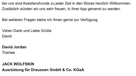Bildschirmfoto einer eMail mit dem Zitat: Bei uns sind Assistenzhunde zu jeder Zeit in den Stores herzlich Willkommen.Zusätzlich würden wir uns sehr freuen, in Ihrer App genannt zu werden.Bei weiteren Fragen stehe ich Ihnen gerne zur Verfügung.Vielen Dank und Liebe Grüße David Jordan TraineeJACK WOLFSKIN Ausrüstung für Draussen GmbH & Co. KGaA