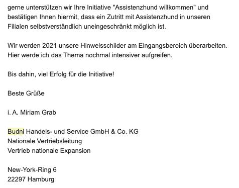 """Bildschirmfoto einer eMail mit dem Zitat: Gerne unterstützen wir Ihre Initiative """"Assistenzhund willkommen"""" und bestätigen Ihnen hiermit, dass ein Zutritt mit Assistenzhund in unseren Filialen selbstverständlich uneingeschränkt möglich ist.Wir werden 2021 unsere Hinweisschilder am Eingangsbereich überarbeiten. Hier werde ich das Thema nochmal intensiver aufgreifen.Bis dahin, viel Erfolg für die Initiative!Beste Grüßei. A. Miriam GrabBudni Handels- und Service GmbH & Co. KG Nationale Vertriebsleitung Vertrieb nationale Expansion"""