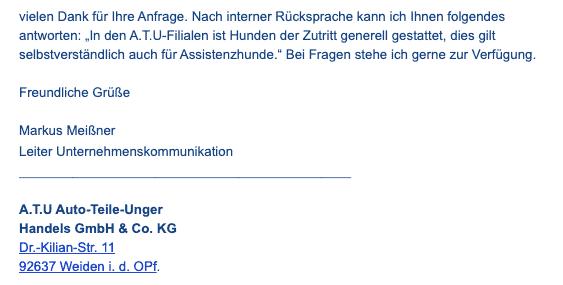 """Bildschirmfoto einer eMail mit dem Zitat: Vielen Dank für Ihre Anfrage. Nach interner Rücksprache kann ich Ihnen folgendes antworten: """"In den A.T.U-Filialen ist Hunden der Zutritt generell gestattet, dies gilt selbstverständlich auch für Assistenzhunde."""" Bei Fragen stehe ich gerne zur Verfügung.Freundliche Grüße Markus Meißner Leiter Unternehmenskommunikation A.T.U Auto-Teile-Unger Handels GmbH & Co. KG Dr.-Kilian-Str. 11 92637 Weiden i. d. OPf."""