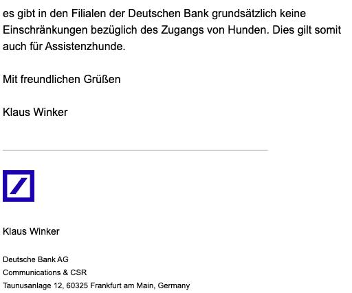 Bildschirmfoto einer eMail mit dem Zitat: Es gibt in den Filialen der Deutschen Bank grundsätzlich keine Einschränkungen bezüglich des Zugangs von Hunden. Dies gilt somit auch für Assistenzhunde.Mit freundlichen Grüßen Klaus Winker Deutsche Bank AG Communications & CSR Taunusanlage 12, 60325 Frankfurt am Main, Germany