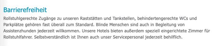 Bildschirmfoto der Website Tank & Rast, tank.rast.de/fuer-gaeste.html: Barrierefreiheit Rollstuhlgerechte Zugänge zu unseren Raststätten und Tankstellen, behindertengerechte WCs und Parkplätze gehören fast überall zum Standard. Blinde Menschen sind auch in Begleitung von Assistenzhunden jederzeit willkommen. Unsere Hotels bieten außerdem speziell eingerichtete Zimmer für Rollstuhlfahrer. Selbstverständlich ist Ihnen auch unser Servicepersonal jederzeit behilflich.Laut
