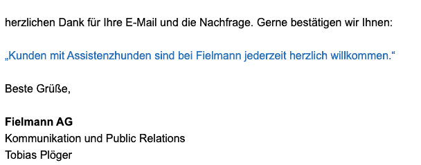 """Bildschirmfoto einer eMail mit dem Zitat: Herzlichen Dank für Ihre E-Mail und die Nachfrage. Gerne bestätigen wir Ihnen: """"Kunden mit Assistenzhunden sind bei Fielmann jederzeit herzlich willkommen."""" Beste Grüße, Fielmann AG Kommunikation und Public Relations Tobias Plöger"""